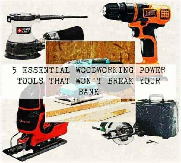 5 Essential Woodworking Power Tools That Won't Break Your Bank